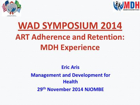 WAD SYMPOSIUM 2014 ART Adherence and Retention: MDH Experience Eric Aris Management and Development for Health 29 th November 2014 NJOMBE.