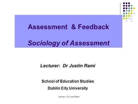 Assessment & Feedback Sociology of Assessment Lecturer: Dr Justin Rami School of Education Studies Dublin City University lecturer – Dr Justin Rami.