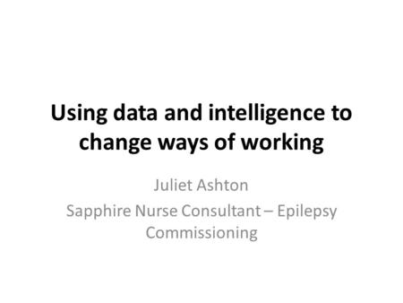Using data and intelligence to change ways of working Juliet Ashton Sapphire Nurse Consultant – Epilepsy Commissioning.