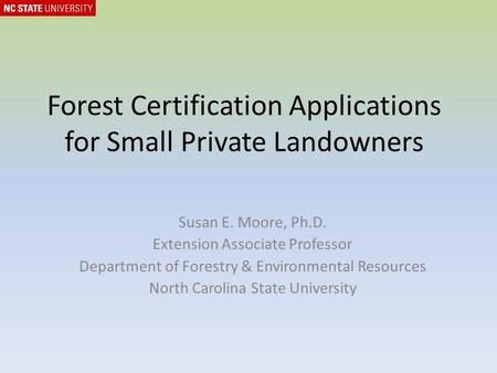 Forest Certification Applications for Small Private Landowners Susan E. Moore, Ph.D. Extension Associate Professor Department of Forestry & Environmental.