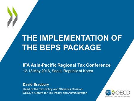 THE IMPLEMENTATION OF THE BEPS PACKAGE IFA Asia-Pacific Regional Tax Conference 12-13 May 2016, Seoul, Republic of Korea David Bradbury Head of the Tax.