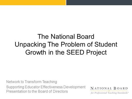 Network to Transform Teaching Supporting Educator Effectiveness Development Presentation to the Board of Directors The National Board Unpacking The Problem.