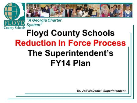 """A Georgia Charter System"" Floyd County Schools Reduction In Force Process The Superintendent's FY14 Plan Dr. Jeff McDaniel, Superintendent."