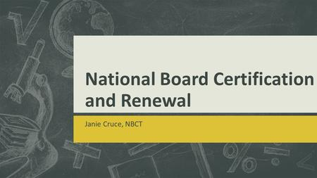 National Board Certification and Renewal Janie Cruce, NBCT.