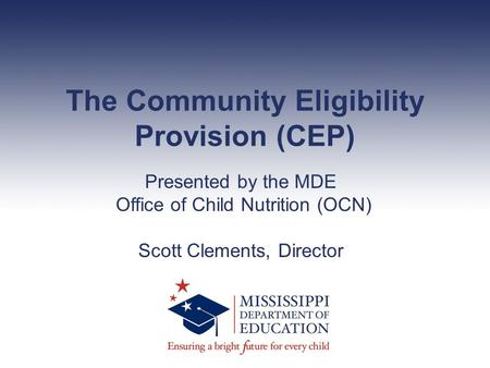The Community Eligibility Provision (CEP) Presented by the MDE Office of Child Nutrition (OCN) Scott Clements, Director.