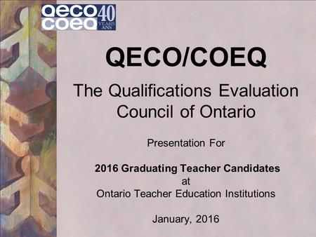 QECO/COEQ The Qualifications Evaluation Council of Ontario Presentation For 2016 Graduating Teacher Candidates at Ontario Teacher Education Institutions.