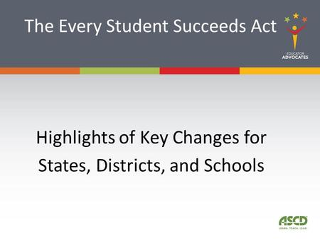 The Every Student Succeeds Act Highlights of Key Changes for States, Districts, and Schools.