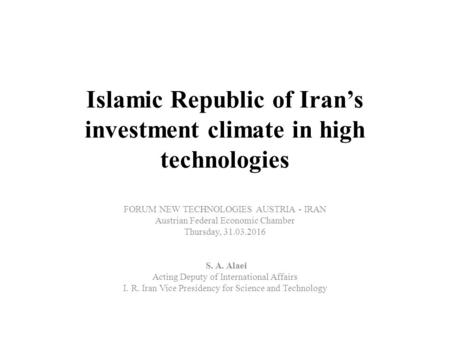 Islamic Republic of Iran's investment climate in high technologies FORUM NEW TECHNOLOGIES AUSTRIA - IRAN Austrian Federal Economic Chamber Thursday, 31.03.2016.