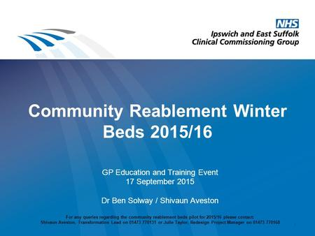 Community Reablement Winter Beds 2015/16 GP Education and Training Event 17 September 2015 Dr Ben Solway / Shivaun Aveston For any queries regarding the.