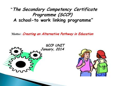 """ The Secondary Competency Certificate Programme (SCCP) A school-to work linking programme"" Motto : Creating an Alternative Pathway in Education SCCP UNIT."