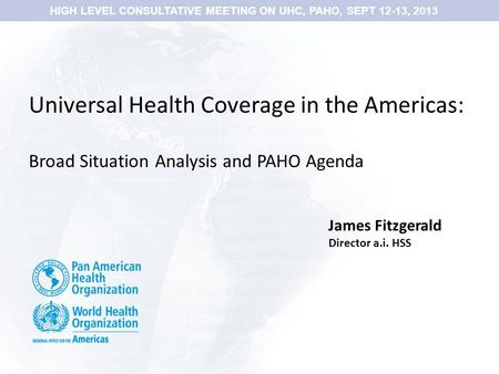 Universal Health Coverage in the Americas: Broad Situation Analysis and PAHO Agenda James Fitzgerald Director a.i. HSS HIGH LEVEL CONSULTATIVE MEETING.