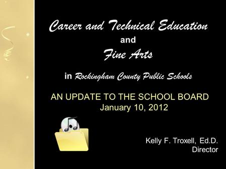 Career and Technical Education and Fine Arts in Rockingham County Public Schools AN UPDATE TO THE SCHOOL BOARD January 10, 2012 Kelly F. Troxell, Ed.D.