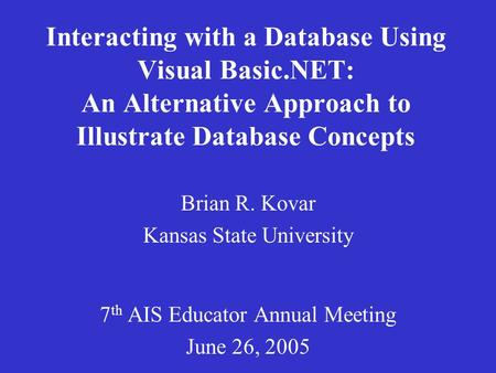 Interacting with a Database Using Visual Basic.NET: An Alternative Approach to Illustrate Database Concepts Brian R. Kovar Kansas State University 7 th.