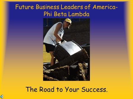 Future Business Leaders of America- Phi Beta Lambda The Road to Your Success.