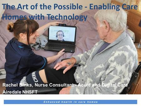 E n h a n c e d h e a l t h i n c a r e h o m e s Rachel Binks, Nurse Consultant - Acute and Digital Care Airedale NHSFT The Art of the Possible - Enabling.
