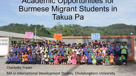 Academic Opportunities for Burmese Migrant Students in Takua Pa Charlotte Fraser MA in International Development Studies, Chulalongkorn University.