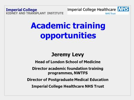 Academic training opportunities Jeremy Levy Head of London School of Medicine Director academic foundation training programmes, NWTFS Director of Postgraduate.