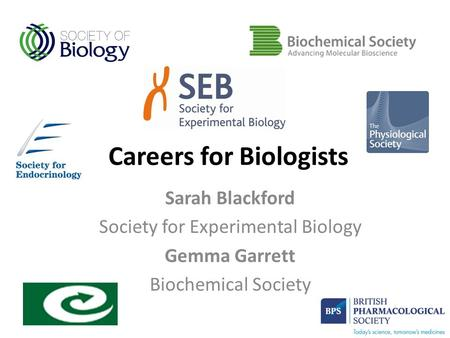 Careers for Biologists Sarah Blackford Society for Experimental Biology Gemma Garrett Biochemical Society.