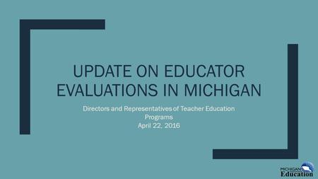 UPDATE ON EDUCATOR EVALUATIONS IN MICHIGAN Directors and Representatives of Teacher Education Programs April 22, 2016.
