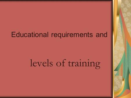 Educational requirements and levels of training. Secondary education High school courses which should include English, science, social studies, mathematics.