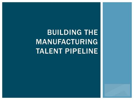 BUILDING THE MANUFACTURING TALENT PIPELINE. The Manufacturers' 501(c)3.
