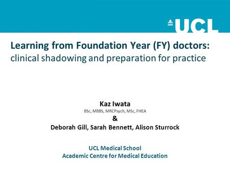 Learning from Foundation Year (FY) doctors: clinical shadowing and preparation for practice Kaz Iwata BSc, MBBS, MRCPsych, MSc, FHEA & Deborah Gill, Sarah.