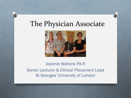 The Physician Associate Jeannie Watkins PA-R Senior Lecturer & Clinical Placement Lead St Georges' University of London.