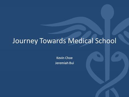 Journey Towards Medical School Kevin Choe Jeremiah Bui.