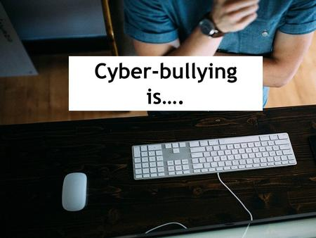Cyber-bullying is….. Bullying: hurting, intimidating or frightening people who are weaker than you Cyber–bullying: the use of electronic communication.