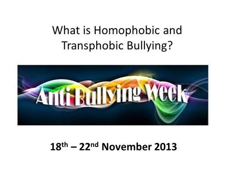 What is Homophobic and Transphobic Bullying? 18 th – 22 nd November 2013.