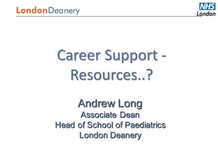 Medical Careers Career Support - Resources..? Andrew Long Associate Dean Head of School of Paediatrics London Deanery.