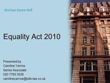 Equality Act 2010 Presented by Caroline Yarrow Senior Associate 020 7783 3538