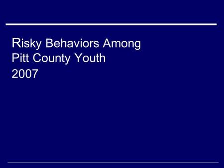 R isky Behaviors Among Pitt County Youth 2007. Data collection  Youth Risk Behavior Survey administered to middle school students taking health/physical.