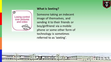 What is Sexting? Someone taking an indecent image of themselves, and sending it to their friends or boy/girlfriend via a mobile phone or some other form.