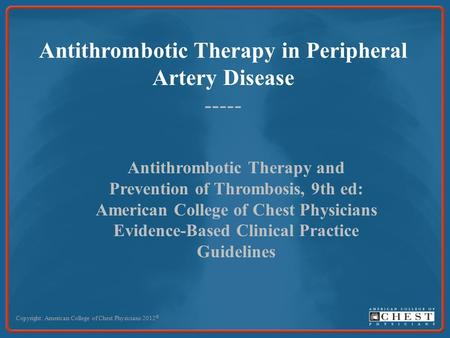 Antithrombotic Therapy in Peripheral Artery Disease ----- Copyright: American College of Chest Physicians 2012 © Antithrombotic Therapy and Prevention.