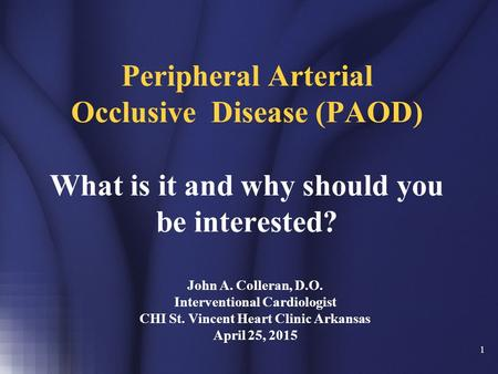 1 Peripheral Arterial Occlusive Disease (PAOD) What is it and why should you be interested? John A. Colleran, D.O. Interventional Cardiologist CHI St.