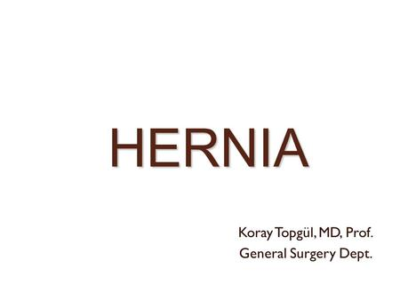HERNIA Koray Topgül, MD, Prof. General Surgery Dept.