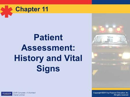 Copyright ©2011 by Pearson Education, Inc. All rights reserved. EMR Complete: A Worktext Daniel Limmer Chapter 11 Patient Assessment: History and Vital.