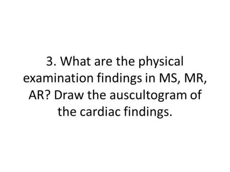 3. What are the physical examination findings in MS, MR, AR? Draw the auscultogram of the cardiac findings.