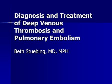 Diagnosis and Treatment of Deep Venous Thrombosis and Pulmonary Embolism Beth Stuebing, MD, MPH.