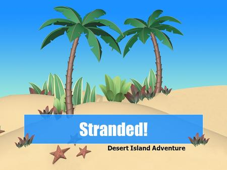 Stranded! Desert Island Adventure. What's going on?  Imagine you have been stranded on a desert island. There is no obvious source of food, no shelter,