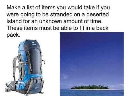 Make a list of items you would take if you were going to be stranded on a deserted island for an unknown amount of time. These items must be able to fit.