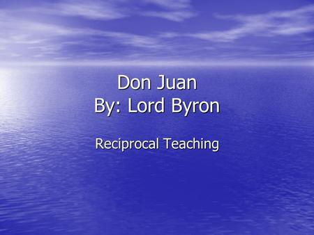 Don Juan By: Lord Byron Reciprocal Teaching. Biographical Information Became Baron Byron of Rochdale at age 10. Became Baron Byron of Rochdale at age.