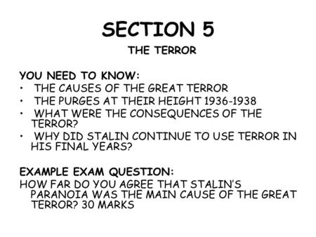 SECTION 5 THE TERROR YOU NEED TO KNOW: THE CAUSES OF THE GREAT TERROR THE PURGES AT THEIR HEIGHT 1936-1938 WHAT WERE THE CONSEQUENCES OF THE TERROR? WHY.