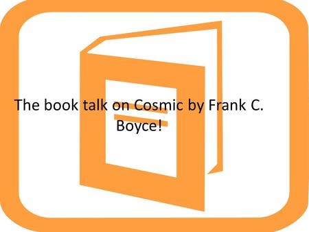 The book talk on Cosmic by Frank C. Boyce!. Today, the question I'll be answering is….