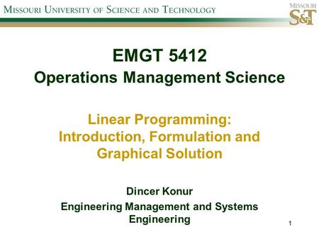 EMGT 5412 Operations Management Science Linear Programming: Introduction, Formulation and Graphical Solution Dincer Konur Engineering Management and Systems.