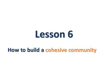 Lesson 6 How to build a cohesive community. Learning objectives You will learn: cohesive society About the differences between a tolerant society and.