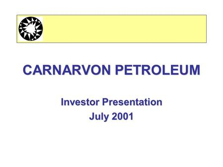 CARNARVON PETROLEUM Investor Presentation July 2001.