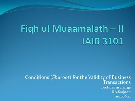 Conditions (Shuroot) for the Validity of Business Transactions Lecturer in charge RA.Sarjoon 2011.06.12.