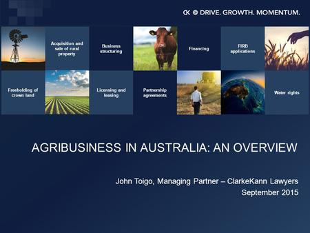 AGRIBUSINESS IN AUSTRALIA: AN OVERVIEW John Toigo, Managing Partner – ClarkeKann Lawyers September 2015 Acquisition and sale of rural property Business.